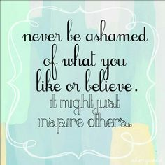 Never be ashamed of what you like or believe. It might just inspire others. #quotes #inspirational #beyourself #motivational #deep #positive #life