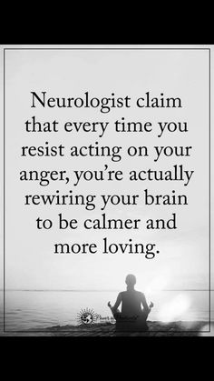 Neurologists claim that every time you resist acting on your anger, you're actually rewiring your brain to be calmer and more loving.