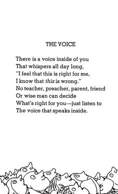 "THE VOICE    There is a voice inside of you  That whispers all day long,  ""I feel that this is right for me,  I know that this is wrong.""    No teacher, preacher, parent, friend  Or wise man can decide  What's right for you — just listen to  The voice that speaks inside."