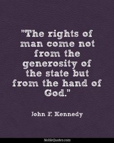 The rights of man come not from the generosity of the state but from the hand of God.