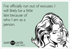 I've officially run out of excuses. I will likely be a little late because of who I am as a person. | Confession Ecard