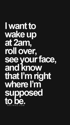 I want to wake up at 2 am, roll over, see your face, and know that I'm right where I'm supposed to be.