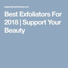 Best Exfoliators For 2018   Support Your Beauty