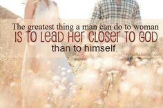The greatest thing man can do to woman....Amen! A real Godly man will never lead you to do something ungodly!!