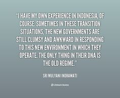 """""""I have my own experience in Indonesia, of course. Sometimes in these transition situations, the new governments are still clumsy and awkward in responding to this new environment in which they operate. The only thing in their DNA is the old regime.""""     Sri Mulyani Indrawati New Environment, Homeland, Awkward, Role Models, Dna, Life Hacks, Old Things, Lord, Quotes"""
