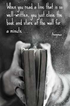 When you read a line that is so well-written, you just close the book and stare at the wall for a minute ... Anonymous