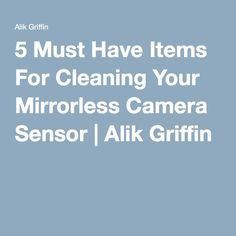 5 Must Have Items For Cleaning Your Mirrorless Camera Sensor | Alik Griffin