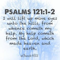 """Psalms 121:1-2 """"I will lift up mine eyes unto the hills, from whence cometh my help. My help cometh from the Lord, which made heaven and earth."""" @Church4U2"""