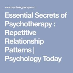 Essential Secrets of Psychotherapy : Repetitive Relationship Patterns | Psychology Today