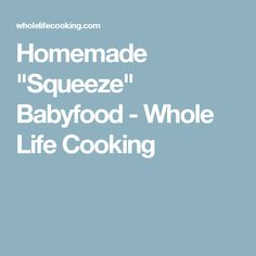 "Homemade ""Squeeze"" Babyfood - Whole Life Cooking"