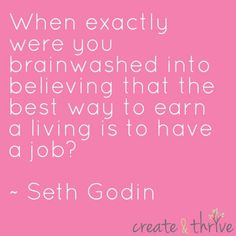 When exactly were you brainwashed into believing that the best way to earn a living is to have a job?