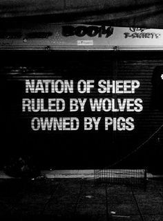 Wake up, people! ... We seem to be headed ever more strongly in this direction ... a Nation of Sheep / Ruled by Wolves / Owned by Pigs!