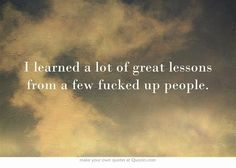 I learned a lot of great lessons from a few fucked up people.