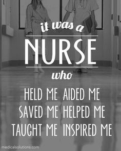 It was a nurse who held me, saved me, helped me, taught me, inspired me.