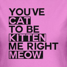 Cat Kitten Cats Christmas You've Cat To Be Kitten Me Right Meow Funny Geek Tshirt BLACK INK T-Shirt Tee Shirt Mens Womens Ladies Youth Kids