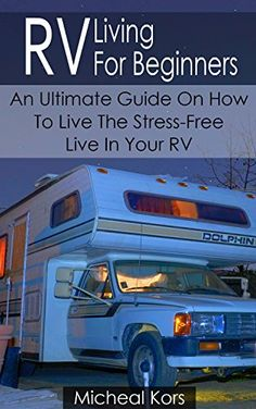 RV Living For Beginners: An Ultimate Guide On How To Live The Stress-Free Live In Your RV: (RV Travel Books, How To Live In A Car, How To Live In A Car ... true, rv camping secrets, rv camping tips)