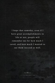 When People Remember Me: I hope someday, even if I have great accomplishments in life or not, people will remember me for how much I cared, and how much I wanted to see them succeed as well.
