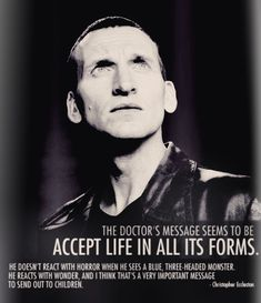 """The Doctor's message seems to be accept life in all its forms. He doesn't react with horror when he sees a blue three-headed monster. He reacts with wonder, and I think that's a very important message to send out to children."" -- Christopher Eccleston #DoctorWho"