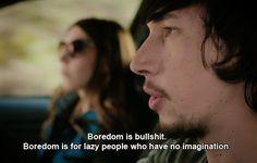 Boredom is bullshit. Boredom is for lazy people who lack imagination. - GIRLS HBO