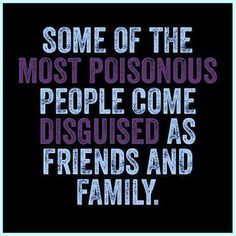 some of the most poisonous people come disguised as friends & family.