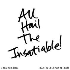 All hail the insatiable! @DanielleLaPorte #Truthbomb http://www.daniellelaporte.com/truthbomb/truthbomb-774/
