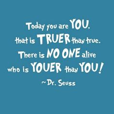 Today you are you, that is truer than true. There is no one alive who is youer than you! -Dr. Seuss