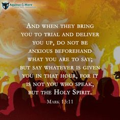 And when they bring you to trial and deliver you up, do not be anxious beforehand what you are to say; but say whatever is given you in that hour, for it is not you who speak, but the Holy Spirit. Mark 13:11