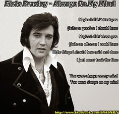 Maybe I didn't treat you  Quite as good as I should have  Maybe I didn't love you  Quite as often as I could have  Little things I should have said and done  I just never took the time   You were always on my mind  You were always on my mind  Elvis Presley, #song, quotes #Elvis