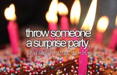 Throw someone a suprise party