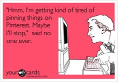 Funny Cry for Help Ecard: 'Hmm, I'm getting kind of tired of pinning things on Pinterest. Maybe I'll stop,' said no one ever.