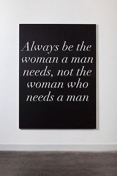 Always be the woman a man needs, not the woman who needs a man! ALWAYS ¡¡¡¡