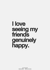 I love seeing my friends genuinely happy. I love seeing what they are up too and where they've been! True friends are happy for you and not jealous.