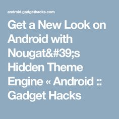 Get a New Look on Android with Nougat's Hidden Theme Engine « Android :: Gadget Hacks