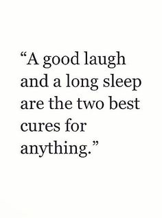 A good laugh and a long sleep are the two best cures for anything.