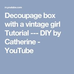 Decoupage box with a vintage girl  Tutorial  ---  DIY by Catherine - YouTube