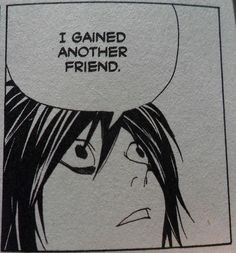 L, from Deathnote yes that's how I feel when I gain a friend L: