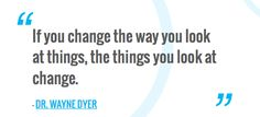 If you change the way you look at things, the things you look at change.  — DR. WAYNE DYER