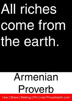 All riches come from the earth. - Armenian Proverb #proverbs #quotes