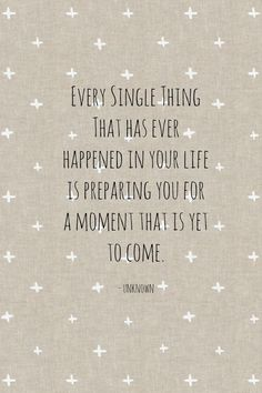 Every single thing that has ever happened in your life is preparing you for a moment that is yet to come. thedailyquotes.com