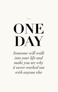 one day someone will walk into your life and make you realize why it never worked out with anyone else.