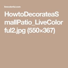 HowtoDecorateaSmallPatio_LiveColorful2.jpg (550×367)