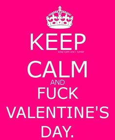 Keep Calm and Fuck Valentine's Day! Well calm is out and I think Valentines is doing the nasty to me. Valentines Qoutes, Hate Valentines Day, Happy Valentine Day Quotes, Alone Quotes, Valentine's Day Quotes, Real Quotes, Keep Calm Pictures, Funny Postcards, Todays Mood