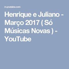 Henrique e Juliano - Março 2017 ( Só Músicas Novas ) - YouTube