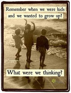 .Remember when we were kids and we wanted to grow up?........What were we thinking?