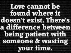 Love cannot be found where it doesn't exist, there is a difference between being patient with someone and wasting your time.