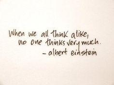 When we all think alike, no one thinks very much - Albert Einstein