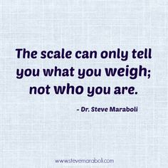 """""""The scale can only tell you what you weigh; not who you are."""" - Steve Maraboli #quote"""