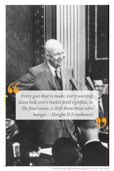 """""""Every gun that is made, every warship launched, every rocket fired signifies, in the final sense, a theft from those who hunger."""" -Dwight D. Eisenhower"""