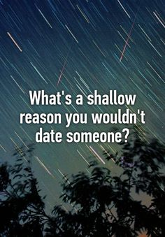 """What's a shallow reason you wouldn't date someone?"""