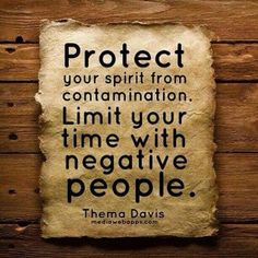 Protect your spirit from contamination. Limit your time with negative people...trying my best on this. and that also means not being a negative person.